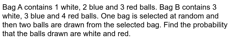 Bag A contains 1 white, 2 blue and 3 red balls. Bag B contains 3 white, 3 blue and 4 red balls. One bag is selected at random and then two balls are drawn from the selected bag. Find the probability that the balls drawn are white and red.