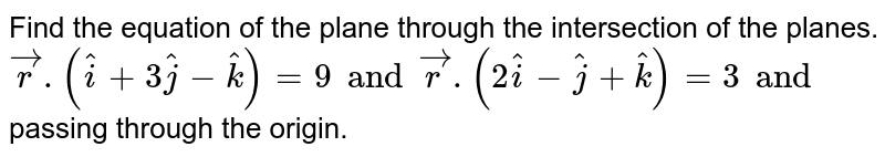 Find the equation of the plane through the intersection of the planes. `vecr. (hati+3hatj-hatk)=9 and vecr. (2hati-hatj+hatk)=3 and` passing through the origin.