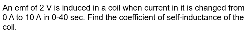 An emf of 2 V is induced in a coil when current in it is changed from 0 A to 10 A in 0-40 sec. Find the coefficient of self-inductance of the coil.