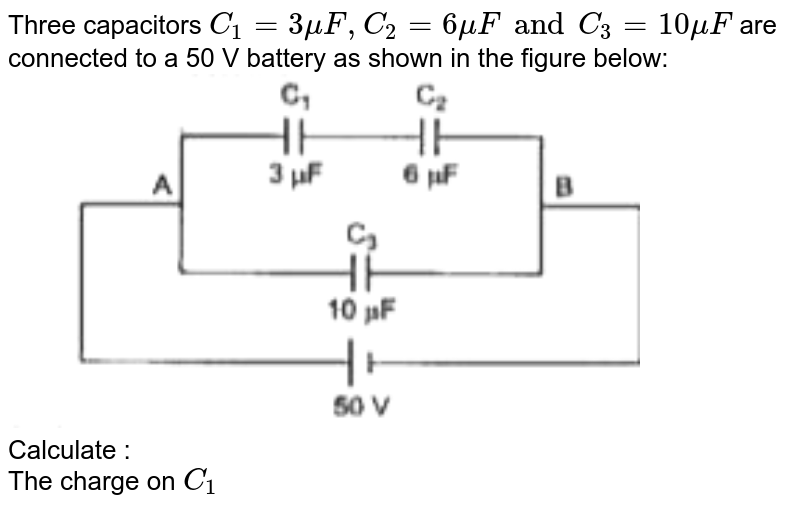 """Three capacitors `C_1 = 3muF, C_2 = 6muF and C_3 = 10muF`  are connected to a 50 V battery as shown in the figure below: <br> <img src=""""https://doubtnut-static.s.llnwi.net/static/physics_images/GRU_ISC_10Y_SP_XII_PHY_17_E01_024_Q01.png"""" width=""""80%""""> <br> Calculate :   <br> The charge on `C_1`"""
