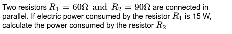 Two resistors `R_1  = 60 Omega  and R_2 = 90Omega`  are connected in parallel. If electric power consumed by the resistor `R_1`  is 15 W, calculate the power consumed by the resistor `R_2`