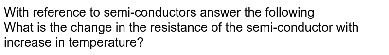With reference to semi-conductors answer the following <br> What is the change in the resistance of the semi-conductor with increase in temperature?