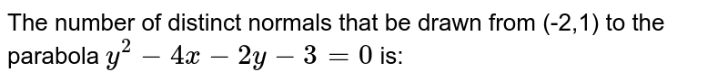 The number of distinct normals that be drawn from (-2,1) to the parabola `y^(2)-4x-2y-3=0` is: