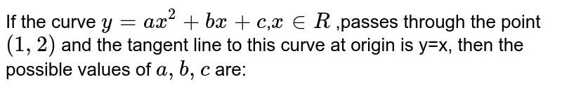 If the curve `y=ax^(2)+bx+c`,`x in R` ,passes through the point `(1,2)` and the tangent line to this curve at origin is y=x, then the possible values of `a,b,c` are: