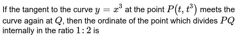 If the tangent to the curve `y=x^(3)` at the point `P(t,t^(3))` meets the curve again at `Q`, then the ordinate of the point which divides `PQ` internally in the ratio `1:2` is