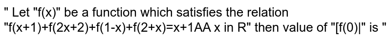 """"""" Let """"f(x)"""" be a function which satisfies the relation """"f(x+1)+f(2x+2)+f(1-x)+f(2+x)=x+1AA x in R"""" then value of """"[f(0)