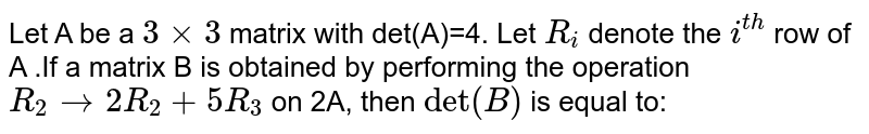 """["""" Let """"A"""" be a """"3times3"""" matrix with """"],[det(A)=4."""" Let """"R_(i)"""" denote the """"],[i^(th)"""" row of """"A"""" .If a matrix """"B"""" is """"],["""" obtained by performing the """"],["""" operation """"],[R_(2)rarr2R_(2)+5R_(3)"""" on """"2A,"""" then """"],[det(B)"""" is equal to: """"]"""