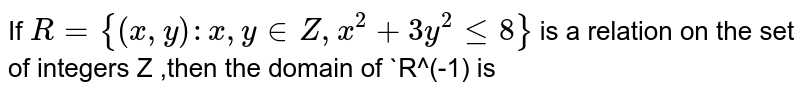 If `R={(x,y):x,y in Z,x^(2)+3y^(2)<=8}` is a relation on the set of integers Z ,then the domain of `R^(-1) is