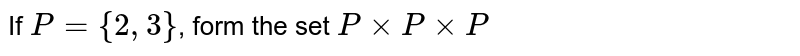 If `P={2,3}`, form the set `P times P times P`
