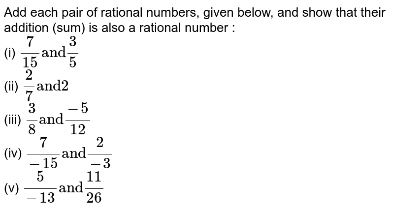 """Add each pair of rational numbers, given below, and show that their addition (sum) is also a rational number : <br> (i) `(7)/(15) """"and"""" (3)/(5)` <br> (ii) `(2)/(7) """"and"""" 2` <br> (iii) `(3)/(8) """"and"""" (-5)/(12)` <br> (iv) `(7)/(-15) """"and"""" (2)/(-3)` <br> (v) `(5)/(-13) """"and"""" (11)/(26)`"""