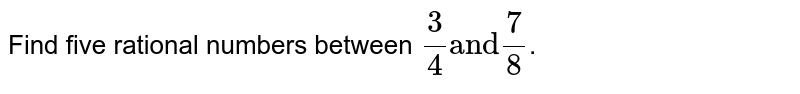 """Find five rational numbers between `(3)/(4) """"and"""" (7)/(8)`."""