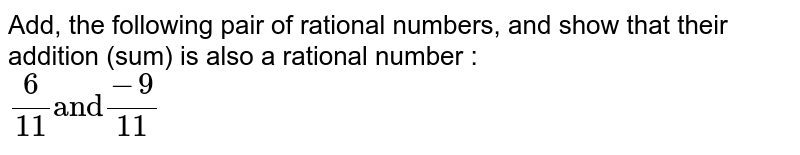 """Add, the following pair of rational numbers, and show that their addition (sum) is also a rational number : <br>  `(6)/(11) """"and"""" (-9)/(11)`"""