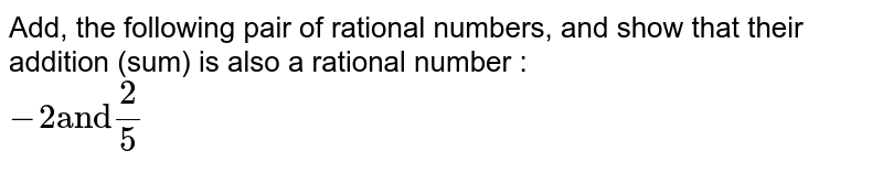 """Add, the following pair of rational numbers, and show that their addition (sum) is also a rational number : <br> `-2  """"and"""" (2)/(5)`"""