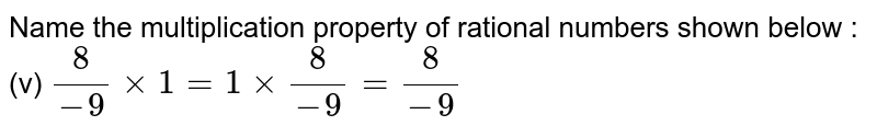 Name the multiplication property of rational numbers shown below : <br> (v) `(8)/(-9)xx1=1xx(8)/(-9)=(8)/(-9)`