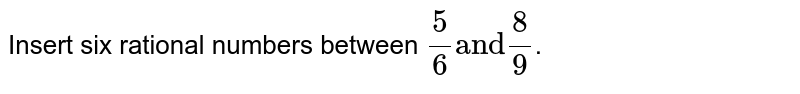 """Insert six rational numbers between `(5)/(6) """"and"""" (8)/(9)`."""