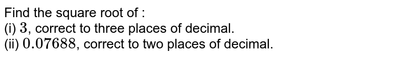 Find the square root of :  <br>  (i) `3`, correct to three places of decimal.  <br>  (ii) `0.07688`, correct to two places of decimal.