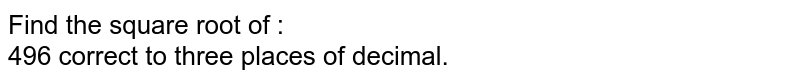 Find the square root of :  <br>  496 correct to three places of decimal.