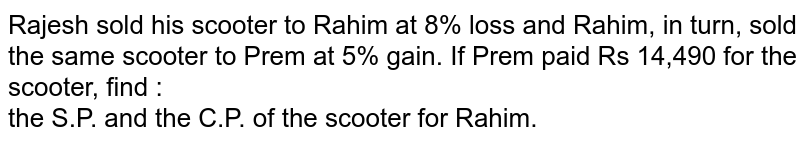 Rajesh sold his scooter to Rahim at 8% loss and Rahim, in turn, sold the same scooter to Prem at 5% gain. If Prem paid Rs 14,490 for the scooter, find : <br>  the S.P. and the C.P. of the scooter for Rahim.