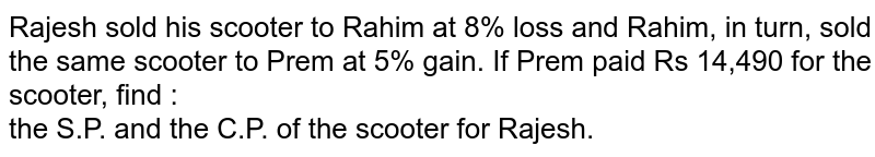Rajesh sold his scooter to Rahim at 8% loss and Rahim, in turn, sold the same scooter to Prem at 5% gain. If Prem paid Rs 14,490 for the scooter, find : <br>  the S.P. and the C.P. of the scooter for Rajesh.