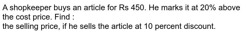 A shopkeeper buys an article for Rs 450. He marks it at 20% above the cost price. Find : <br>the selling price, if he sells the article at 10 percent discount.