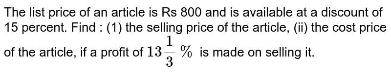 The list price of an article is Rs 800 and is available at a discount of 15 percent. Find : (1) the selling price of the article, (ii) the cost price of the article, if a profit of `13 (1)/(3) %`  is made on selling it.