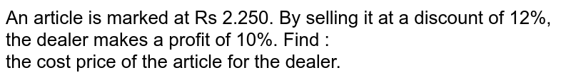 An article is marked at Rs  2.250. By selling it at a discount of 12%, the dealer makes a profit of 10%. Find : <br> the cost price of the article for the dealer.