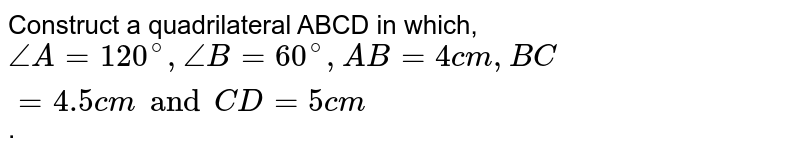 Construct a quadrilateral ABCD in which, `angleA=120^(@),angleB=60^(@),AB=4cm,BC=4.5cm and CD=5cm`.