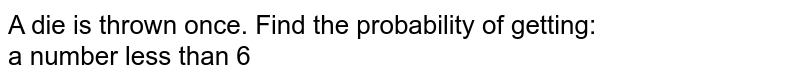 A die is thrown once. Find the probability of getting: <br>  a number less than 6
