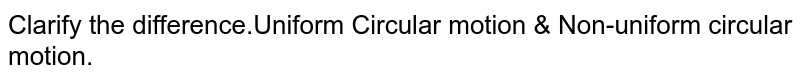 Clarify the difference.Uniform Circular motion & Non-uniform circular motion.
