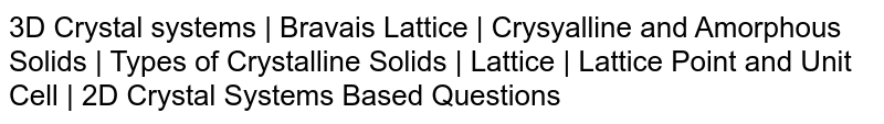 3D Crystal systems   Bravais Lattice   Crysyalline and Amorphous Solids   Types of Crystalline Solids    Lattice   Lattice Point and Unit Cell    2D Crystal Systems Based Questions