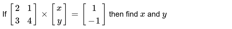 If `[[2,1] , [3,4]] xx [[x] , [y]] = [[1] , [-1]]` then find `x` and `y`