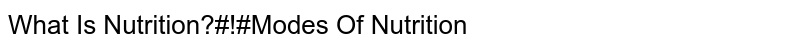 What Is Nutrition?#!#Modes Of Nutrition
