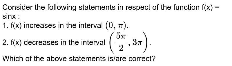 Consider the following statements in respect of the function f(x) = sinx : <br> 1. f(x) increases in the interval  `(0, pi)`. <br> 2. f(x) decreases in the interval  `((5pi)/(2), 3pi)`. <br> Which of the above statements is/are correct?
