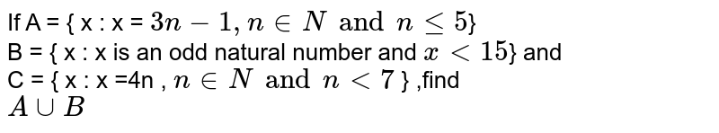If A = { x : x = `3n-1, n in N and n le 5 `} <br> B = { x : x is an odd natural number and `x lt 15 `} and  <br>C = { x : x =4n , ` n in N and n lt 7` } ,find  <br> `A cup B `