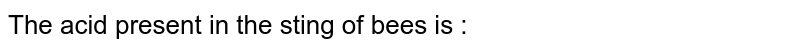 The acid present in the sting of bees is :