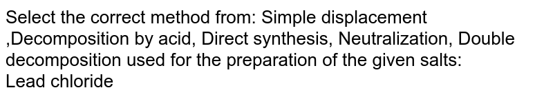 Select the correct method from: Simple displacement ,Decomposition by acid, Direct synthesis,  Neutralization, Double decomposition used for the preparation of the given salts:  <br> Lead chloride