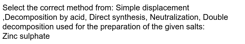 Select the correct method from: Simple displacement ,Decomposition by acid, Direct synthesis,  Neutralization, Double decomposition used for the preparation of the given salts:  <br> Zinc sulphate