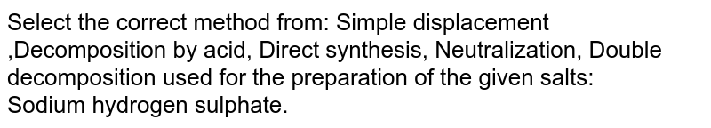 Select the correct method from: Simple displacement ,Decomposition by acid, Direct synthesis,  Neutralization, Double decomposition used for the preparation of the given salts:  <br> Sodium hydrogen sulphate.