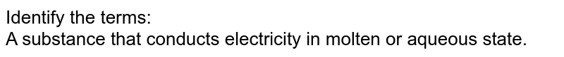 Identify the terms: <br> A substance that conducts electricity in molten or aqueous state.