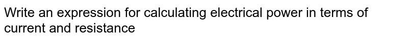 Write an expression for calculating electrical power in terms of current and resistance