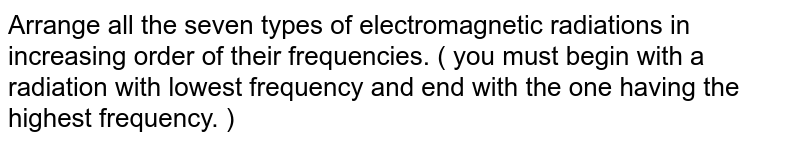 Arrange all the seven types of electromagnetic radiations in increasing order of their frequencies. ( you must begin with a radiation with lowest frequency and end with the one having the highest frequency. )