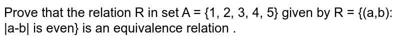 Prove that the relation R in set A = {1, 2, 3, 4, 5}  given by R = {(a,b): |a-b| is even} is an  equivalence relation .