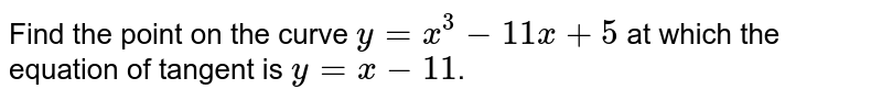 Find the point on the curve `y=x^3-11x +5` at which the equation of tangent is `y = x-11`.