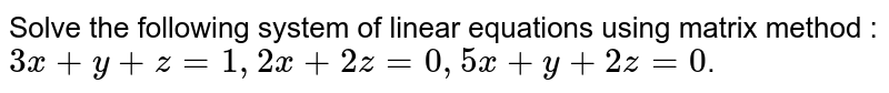 Solve the following system of linear equations using matrix method : `3x + y + z = 1, 2x + 2z =0, 5x + y + 2z = 0`.