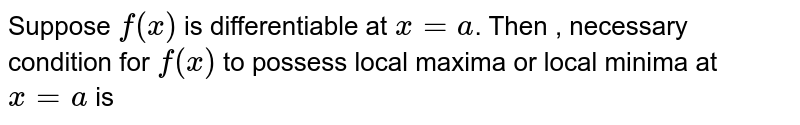 Suppose `f(x)` is differentiable at `x=a`. Then , necessary condition for `f(x)` to possess local maxima or local minima at `x=a` is
