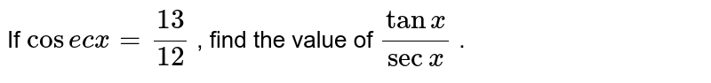 If `cosecx = 13/12` , find the value of `tanx/secx` .