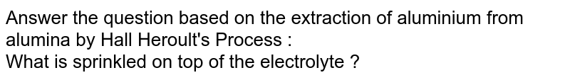 Answer the question based on the extraction of aluminium from alumina by Hall Heroult's Process : <br>What is sprinkled on top of the electrolyte ?