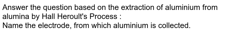 Answer the question based on the extraction of aluminium from alumina by Hall Heroult's Process : <br>Name the electrode, from which aluminium is collected.