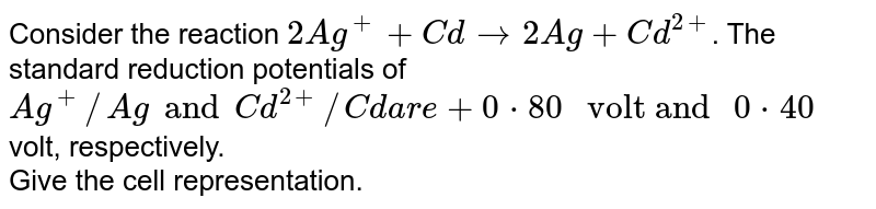 """Consider the reaction `2Ag^(+) + Cd to 2Ag + Cd^(2+)`. The standard reduction potentials of `Ag^(+)//Ag and Cd^(2+)//Cd are + 0*80 """" volt and """" 0*40` volt, respectively. <br> Give the cell representation."""