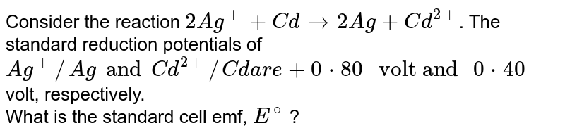 """Consider the reaction `2Ag^(+) + Cd to 2Ag + Cd^(2+)`. The standard reduction potentials of `Ag^(+)//Ag and Cd^(2+)//Cd are + 0*80 """" volt and """" 0*40` volt, respectively. <br> What is the standard cell emf, `E^@` ?"""